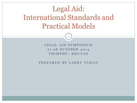 LEGAL AID SYMPOSIUM 27-28 OCTOBER 2014 THIMPHU, BHUTAN PREPARED BY LARRY TAMAN 1 Legal Aid: International Standards and Practical Models.