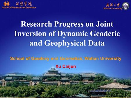 Research Progress on Joint Inversion of Dynamic Geodetic and Geophysical Data School of Geodesy and Geomatics, Wuhan University Xu Caijun.