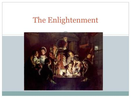 The Enlightenment. I. The Beginnings of the Enlightenment The Enlightenment - 18 th century intellectual movement emphasizing reason and scientific method.