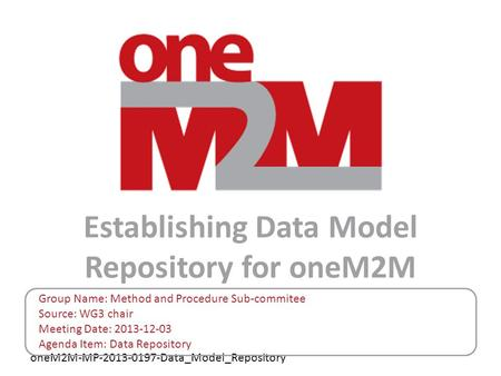 OneM2M-MP-2013-0197-Data_Model_Repository Establishing Data Model Repository for oneM2M Group Name: Method and Procedure Sub-commitee Source: WG3 chair.