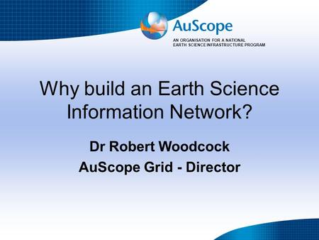 AN ORGANISATION FOR A NATIONAL EARTH SCIENCE INFRASTRUCTURE PROGRAM Why build an Earth Science Information Network? Dr Robert Woodcock AuScope Grid - Director.