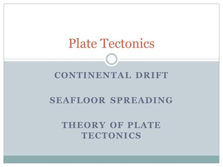 Continental Drift Seafloor Spreading Theory of Plate Tectonics
