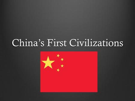 "China's First Civilizations. China's Geography The Middle Kingdom Chinese people united to form one kingdom They called their homeland ""the Middle Kingdom."""