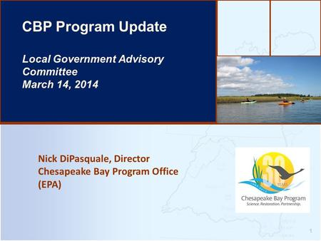 Nick DiPasquale, Director Chesapeake Bay Program Office (EPA) 1 CBP Program Update Local Government Advisory Committee March 14, 2014.