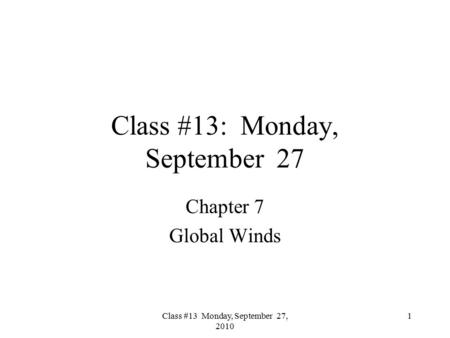 Class #13 Monday, September 27, 2010 Class #13: Monday, September 27 Chapter 7 Global Winds 1.