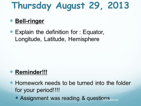 Thursday August 29, 2013 Bell-ringer Explain the definition for : Equator, Longitude, Latitude, Hemisphere Reminder!!! Homework needs to be turned into.