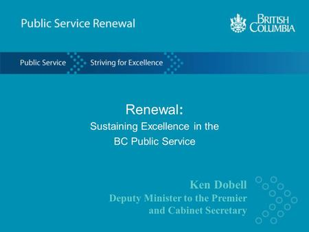 Ken Dobell Deputy Minister to the Premier and Cabinet Secretary Renewal: Sustaining Excellence in the BC Public Service.