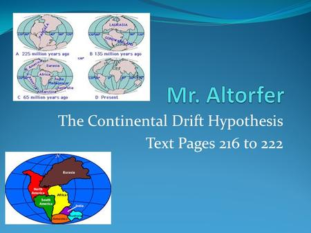 The Continental Drift Hypothesis Text Pages 216 to 222.