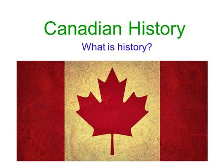 Canadian History What is history?.