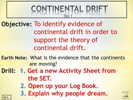 Oneone ES-3 Objective: To identify evidence of continental drift in order to support the theory of continental drift. Earth Note: What is the evidence.