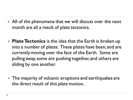  All of the phenomena that we will discuss over the next month are all a result of plate tectonics.  Plate Tectonics is the idea that the Earth is broken.