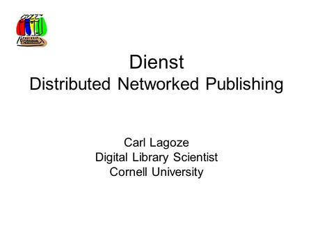 Dienst Distributed Networked Publishing Carl Lagoze Digital Library Scientist Cornell University.