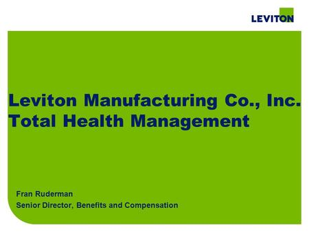 Leviton Manufacturing Co., Inc. Total Health Management Fran Ruderman Senior Director, Benefits and Compensation.