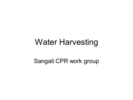 Water Harvesting Sangati CPR work group. Why is Water Harvesting especially important for India? In India, most water reaches the ground through rain.