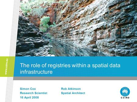 The role of registries within a spatial data infrastructure Simon CoxRob Atkinson Research ScientistSpatial Architect 16 April 2008.