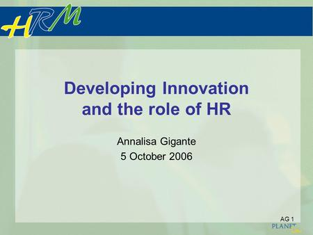 AG 1 Developing Innovation and the role of HR Annalisa Gigante 5 October 2006.