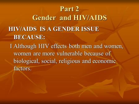 Part 2 Gender and HIV/AIDS HIV/AIDS IS A GENDER ISSUE BECAUSE: I Although HIV effects both men and women, women are more vulnerable because of biological,