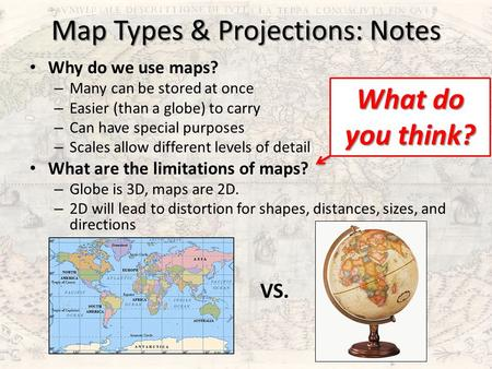Map Types & Projections: Notes Why do we use maps? – Many can be stored at once – Easier (than a globe) to carry – Can have special purposes – Scales allow.