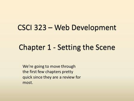 CSCI 323 – Web Development Chapter 1 - Setting the Scene We're going to move through the first few chapters pretty quick since they are a review for most.