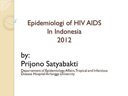 Epidemiologi of HIV AIDS In Indonesia 2012 by: Prijono Satyabakti Departement of Epidemiology Affairs, Tropical and Infectious Disease Hospital Airlangga.