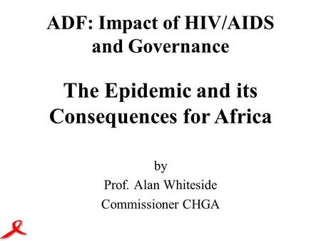 ADF: Impact of HIV/AIDS and Governance by Prof. Alan Whiteside Commissioner CHGA The Epidemic and its Consequences for Africa.