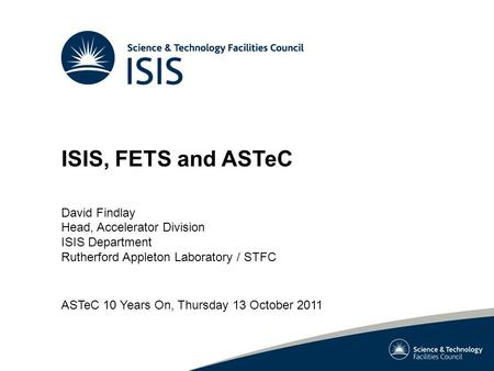 ISIS, FETS and ASTeC David Findlay Head, Accelerator Division ISIS Department Rutherford Appleton Laboratory / STFC ASTeC 10 Years On, Thursday 13 October.