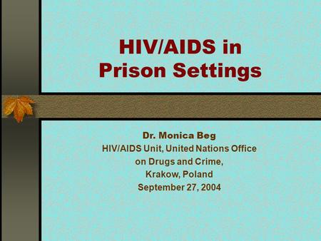 HIV/AIDS in Prison Settings Dr. Monica Beg HIV/AIDS Unit, United Nations Office on Drugs and Crime, Krakow, Poland September 27, 2004.