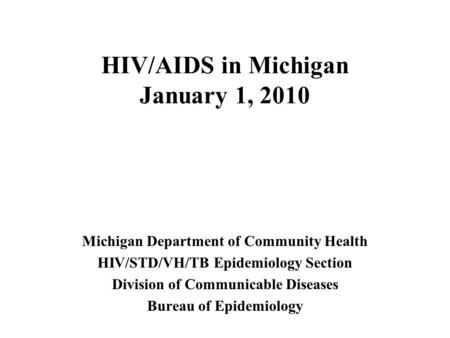 HIV/AIDS in Michigan January 1, 2010 Michigan Department of Community Health HIV/STD/VH/TB Epidemiology Section Division of Communicable Diseases Bureau.