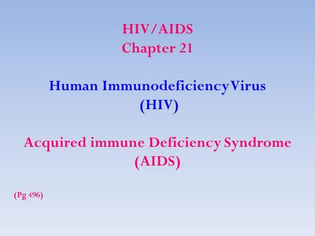 HIV/AIDS Chapter 21 Human Immunodeficiency Virus (HIV) Acquired immune Deficiency Syndrome (AIDS) (Pg 496)