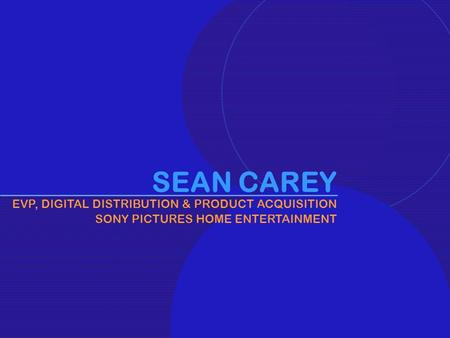 1 SEAN CAREY EVP, DIGITAL DISTRIBUTION & <strong>PRODUCT</strong> ACQUISITION SONY PICTURES HOME ENTERTAINMENT.