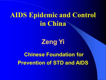 AIDS Epidemic and Control in China Zeng Yi Chinese Foundation for Prevention of STD and AIDS.