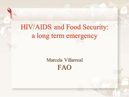 HIV/AIDS and Food Security: a long term emergency Marcela Villarreal FAO.