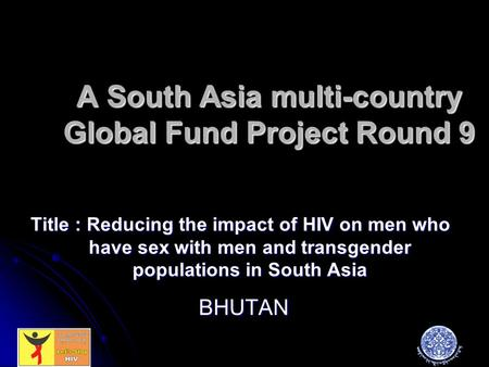 A South Asia multi-country Global Fund Project Round 9 Title : Reducing the impact of HIV on men who have sex with men and transgender populations in South.