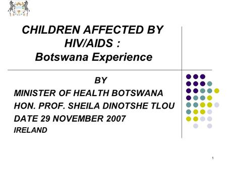 1 CHILDREN AFFECTED BY HIV/AIDS : Botswana Experience BY MINISTER OF HEALTH BOTSWANA HON. PROF. SHEILA DINOTSHE TLOU DATE 29 NOVEMBER 2007 IRELAND.