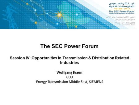 The SEC Power Forum Wolfgang Braun CEO Energy Transmission Middle East, SIEMENS Session IV: Opportunities in Transmission & Distribution Related Industries.