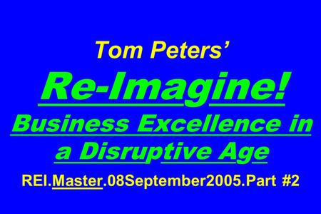 Tom Peters' Re-Imagine! Business Excellence in <strong>a</strong> Disruptive Age REI.Master.08September2005.Part #2.