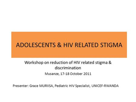 ADOLESCENTS & HIV RELATED STIGMA Workshop on reduction of HIV related stigma & discrimination Musanze, 17-18 October 2011 Presenter: Grace MURIISA, Pediatric.
