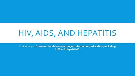 HIV, AIDS, AND HEPATITIS Outcome 7.2: Examine blood-borne pathogen information/ education, including HIV and Hepatitis C.