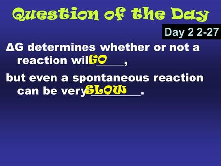 Question of the Day ΔG determines whether or not a reaction will _____, but even a spontaneous reaction can be very _________. Day 2 2-27 GO SLOW.
