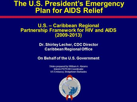 U.S. – Caribbean Regional Partnership Framework for HIV and AIDS (2009-2013) Dr. Shirley Lecher, CDC Director Caribbean Regional Office On Behalf of the.