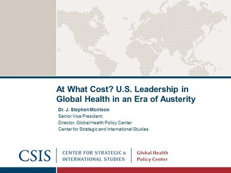 At What Cost? U.S. Leadership in Global Health in an Era of Austerity Dr. J. Stephen Morrison Senior Vice President; Director, Global Health Policy Center.