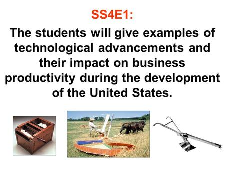 SS4E1: The students will give examples of technological advancements and their impact on business productivity during the development of the United States.