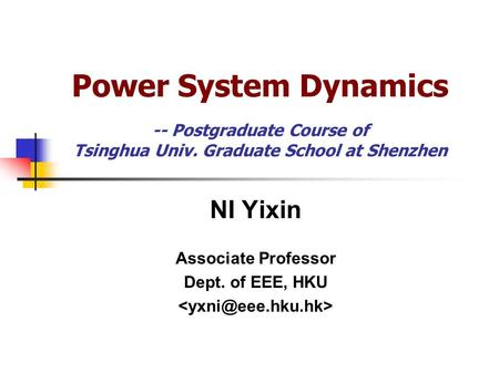 <strong>Power</strong> <strong>System</strong> Dynamics -- Postgraduate Course of Tsinghua Univ. Graduate School at Shenzhen NI Yixin Associate Professor Dept. of EEE, HKU.