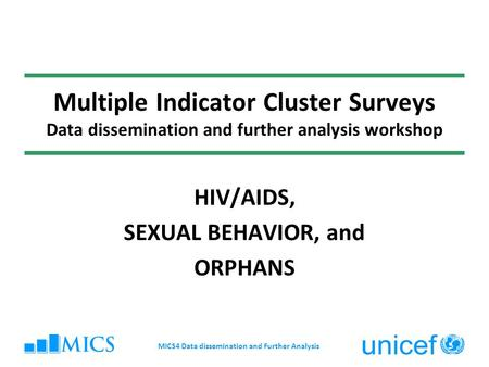 Multiple Indicator Cluster Surveys Data dissemination and further analysis workshop HIV/AIDS, SEXUAL BEHAVIOR, and ORPHANS MICS4 Data dissemination and.