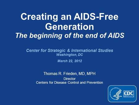 Creating an AIDS-Free Generation The beginning of the end of AIDS Center for Strategic & International Studies Washington, DC March 22, 2012 Thomas R.