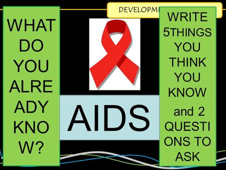 DEVELOPMENT & HEALTH WHAT DO YOU ALRE ADY KNO W? WRITE 5 THINGS YOU THINK YOU KNOW and 2 QUESTI ONS TO ASK AIDS.