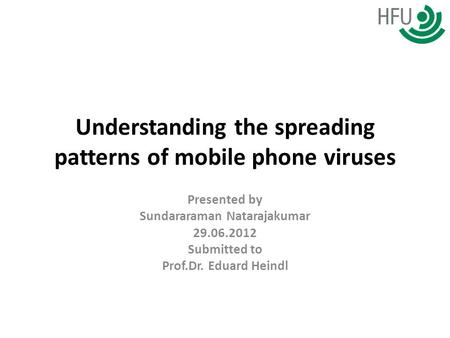 Understanding the spreading patterns of mobile phone <strong>viruses</strong> Presented by Sundararaman Natarajakumar 29.06.2012 Submitted to Prof.Dr. Eduard Heindl.