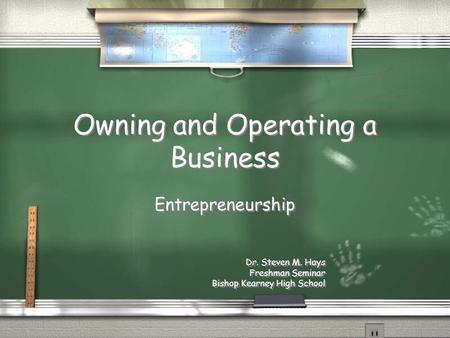 Owning and Operating a Business Entrepreneurship Dr. Steven M. Hays Freshman Seminar Bishop Kearney High School Entrepreneurship Dr. Steven M. Hays Freshman.