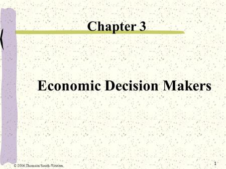 1 Economic Decision Makers Chapter 3 © 2006 Thomson/South-Western.