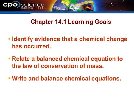 Chapter 14.1 Learning Goals  Identify evidence that a chemical change has occurred.  Relate a balanced chemical equation to the law of conservation of.